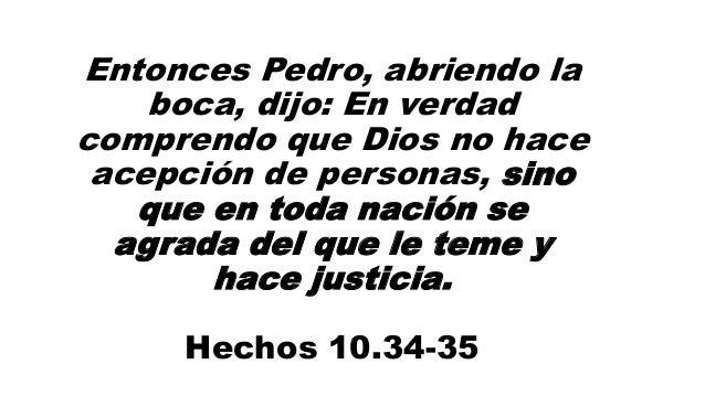 Entonces Pedro, abriendo la boca, dijo: En verdad comprendo que Dios no hace acepción de personas, sino que en toda nación...