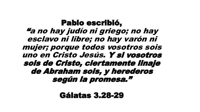 """Pablo escribió, """"a no hay judío ni griego; no hay esclavo ni libre; no hay varón ni mujer; porque todos vosotros sois uno ..."""