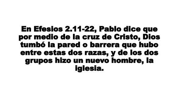 En Efesios 2.11-22, Pablo dice que por medio de la cruz de Cristo, Dios tumbó la pared o barrera que hubo entre estas dos ...