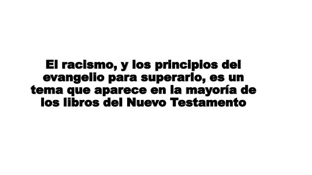 El racismo, y los principios del evangelio para superarlo, es un tema que aparece en la mayoría de los libros del Nuevo Te...