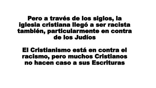 Pero a través de los siglos, la iglesia cristiana llegó a ser racista también, particularmente en contra de los Judíos El ...