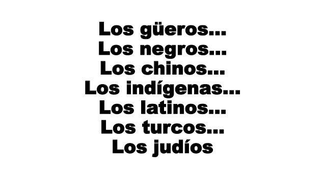 Los güeros… Los negros… Los chinos… Los indígenas… Los latinos… Los turcos… Los judíos