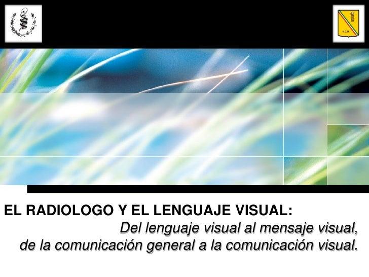 EL RADIOLOGO Y EL LENGUAJE VISUAL:                Del lenguaje visual al mensaje visual,  de la comunicación general a la ...