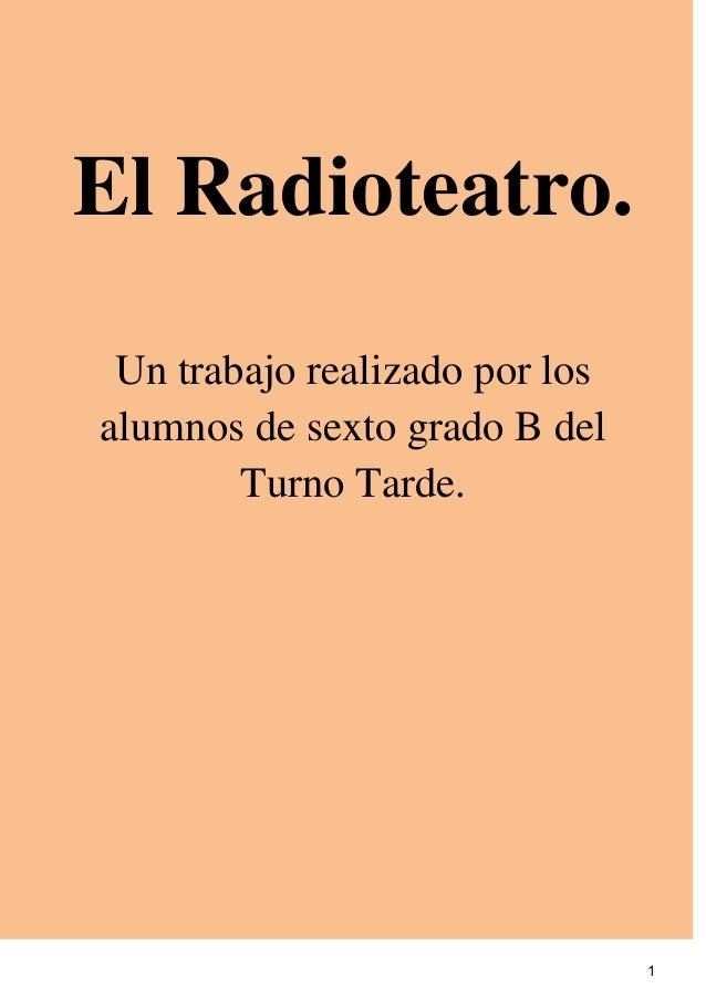 El Radioteatro. Un trabajo realizado por losalumnos de sexto grado B del        Turno Tarde.                              ...