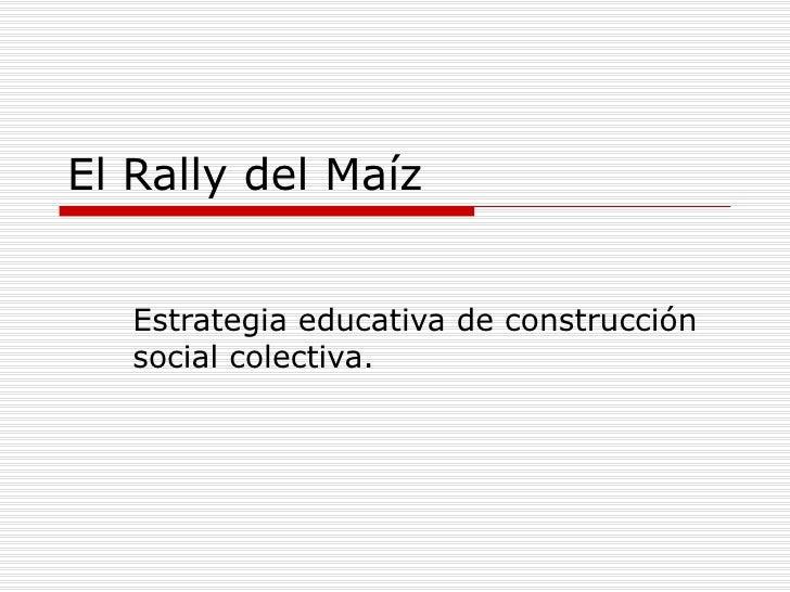 El Rally del Maíz Estrategia educativa de construcción social colectiva.