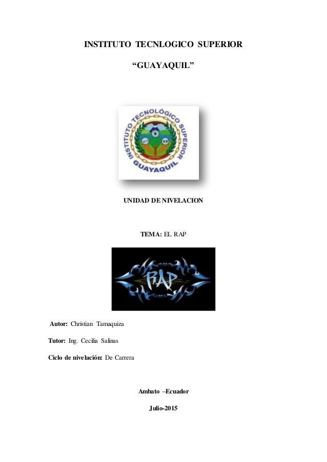 """INSTITUTO TECNLOGICO SUPERIOR """"GUAYAQUIL"""" UNIDAD DE NIVELACION TEMA: EL RAP Autor: Christian Tamaquiza Tutor: Ing. Cecilia..."""