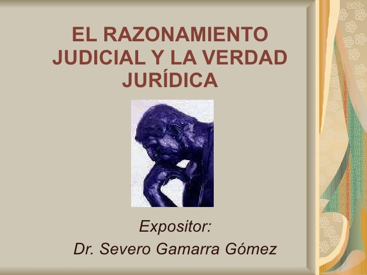 EL RAZONAMIENTO JUDICIAL Y LA VERDAD JURÍDICA Expositor: Dr. Severo Gamarra Gómez