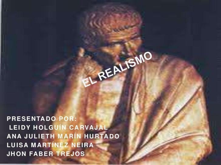 EL REALISMO<br />Presentado por:<br /> Leidy Holguín Carvajal<br />Ana Julieth Marín Hurtado<br />Luisa Martínez Neira<br ...