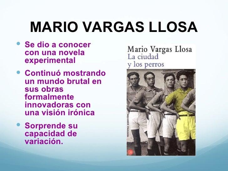 MARIO VARGAS LLOSA Se dio a conocer  con una novela  experimental Continuó mostrando  un mundo brutal en  sus obras  for...