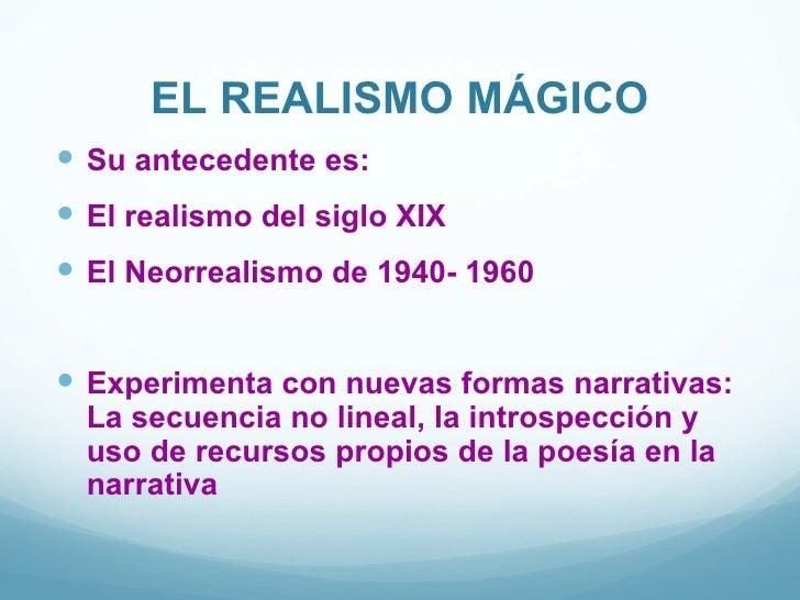 EL REALISMO MÁGICO Su antecedente es: El realismo del siglo XIX El Neorrealismo de 1940- 1960 Experimenta con nuevas f...