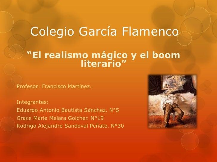 """Colegio García Flamenco   """"El realismo mágico y el boom              literario""""Profesor: Francisco Martínez.Integrantes:Ed..."""