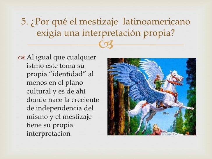5. ¿Por qué el mestizaje latinoamericano     exigía una interpretación propia?                         Al igual que cual...