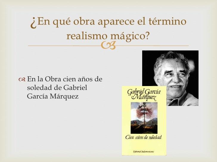¿En qué obra aparece el término              realismo mágico?                         En la Obra cien años de  soledad d...