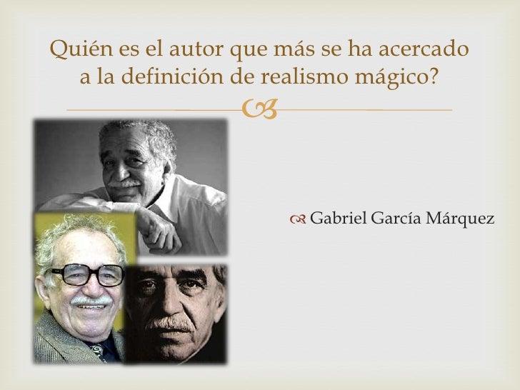 Quién es el autor que más se ha acercado  a la definición de realismo mágico?                                         Ga...
