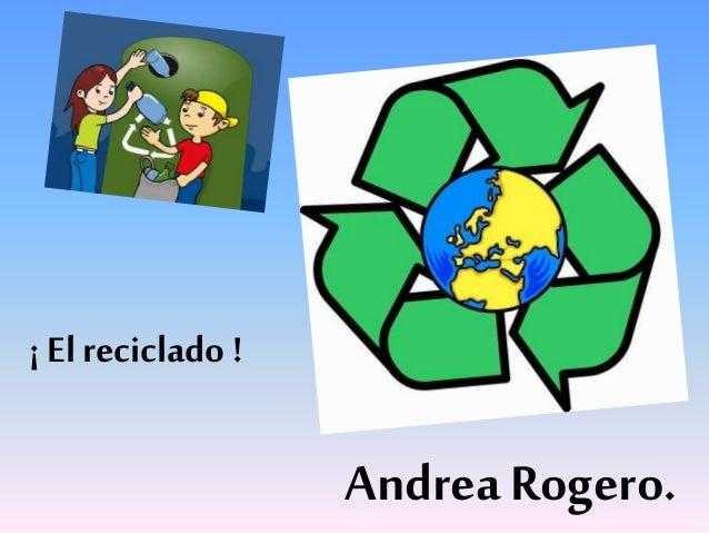 ¡ El reciclado ! Andrea Rogero.