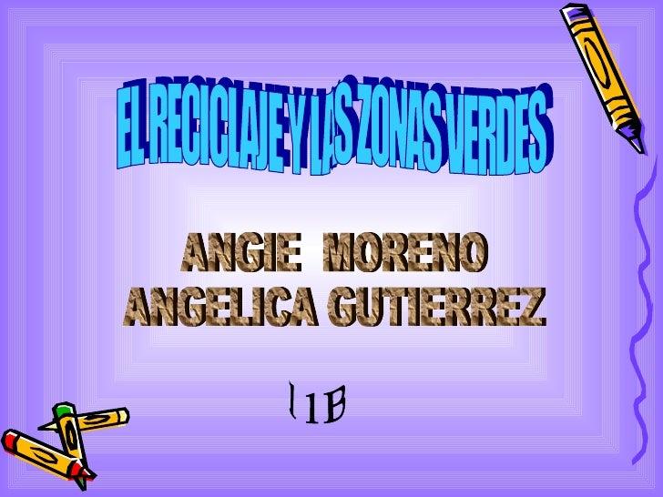 EL RECICLAJE Y LAS ZONAS VERDES ANGIE  MORENO ANGELICA GUTIERREZ 11B