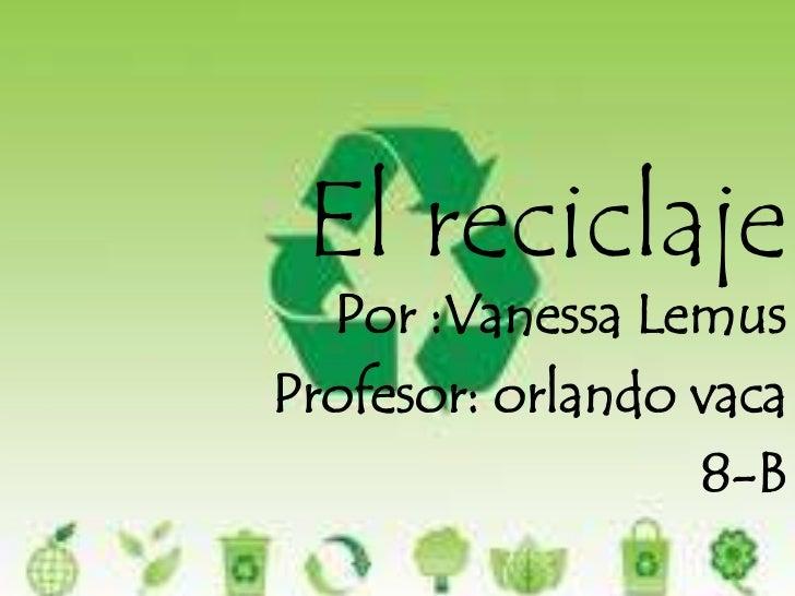 El reciclaje <br />Por :Vanessa Lemus <br />Profesor: orlando vaca<br />8-B<br />