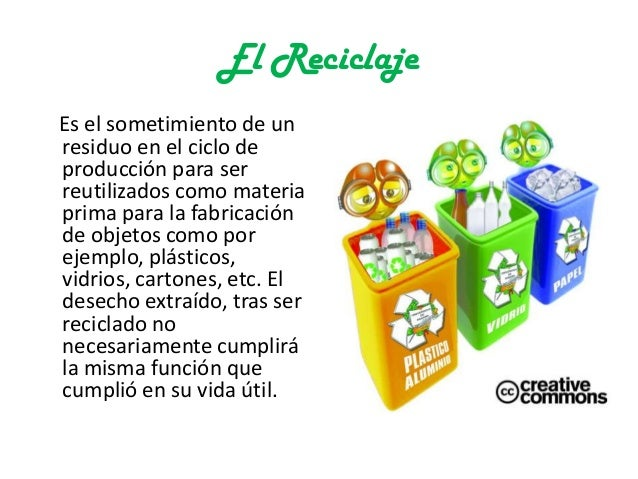 El ReciclajeEs el sometimiento de unresiduo en el ciclo deproducción para serreutilizados como materiaprima para la fabric...
