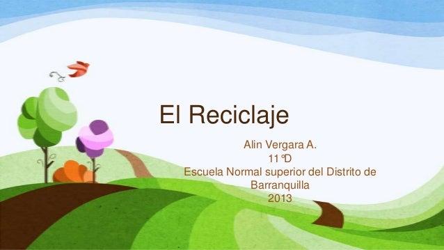 El Reciclaje Alin Vergara A. 11°D Escuela Normal superior del Distrito de Barranquilla 2013