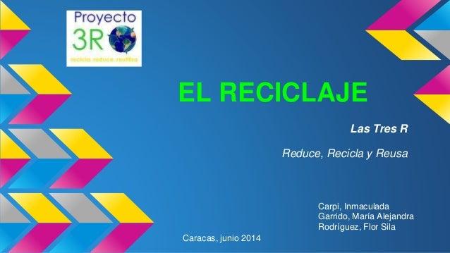 EL RECICLAJE Las Tres R Reduce, Recicla y Reusa Carpi, Inmaculada Garrido, María Alejandra Rodríguez, Flor Sila Caracas, j...