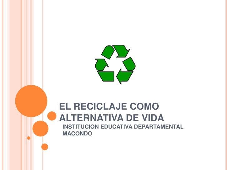 EL RECICLAJE COMO ALTERNATIVA DE VIDA<br />INSTITUCION EDUCATIVA DEPARTAMENTAL MACONDO<br />