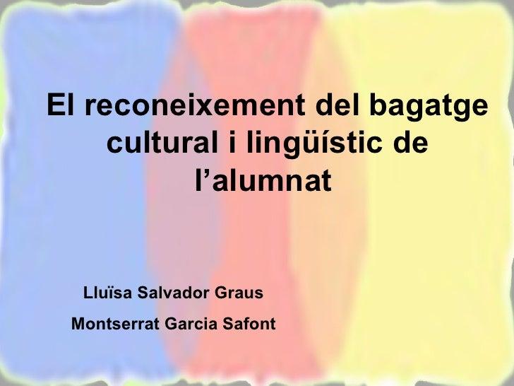 El reconeixement del bagatge cultural i lingüístic de l'alumnat  Lluïsa Salvador Graus Montserrat Garcia Safont