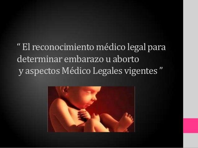 """"""" El reconocimiento médico legal paradeterminar embarazo u abortoy aspectos Médico Legales vigentes """""""