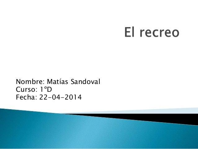 Nombre: Matías Sandoval Curso: 1ºD Fecha: 22-04-2014