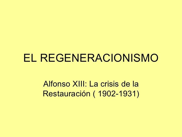 EL REGENERACIONISMO  Alfonso XIII: La crisis de la  Restauración ( 1902-1931)