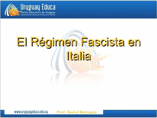 Prof. Daniel BarragánEl Régimen Fascista enEl Régimen Fascista enItaliaItalia