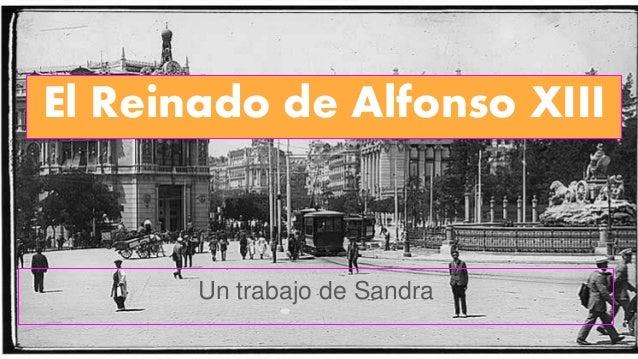 El Reinado de Alfonso XIII Un trabajo de Sandra