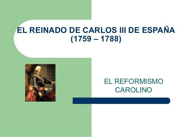 EL REINADO DE CARLOS III DE ESPAÑA (1759 – 1788) EL REFORMISMO CAROLINO