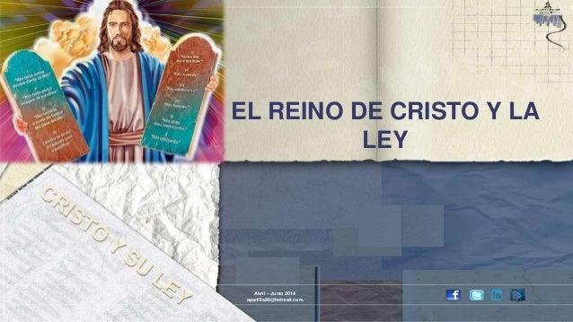 EL REINO DE CRISTO Y LA LEY Abril – Junio 2014 apadilla88@hotmail.com