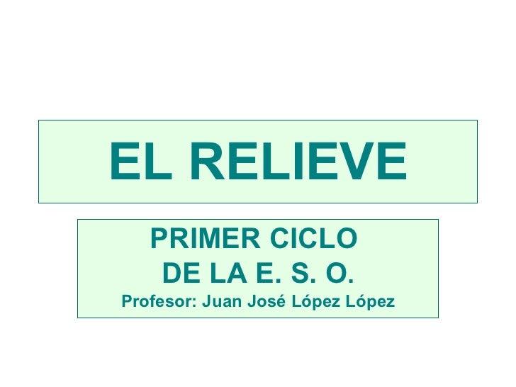 EL RELIEVE PRIMER CICLO  DE LA E. S. O . Profesor: Juan José López López