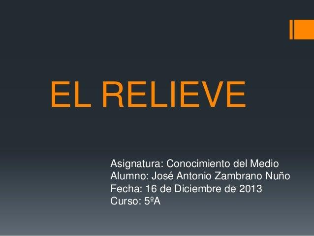 EL RELIEVE Asignatura: Conocimiento del Medio Alumno: José Antonio Zambrano Nuño Fecha: 16 de Diciembre de 2013 Curso: 5ºA