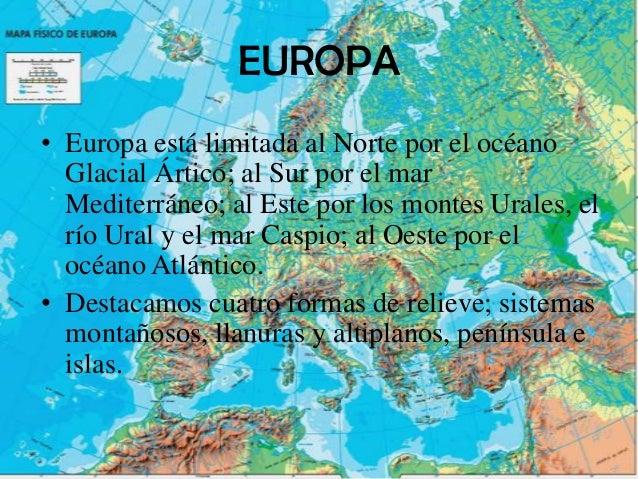 EUROPA• Europa está limitada al Norte por el océano  Glacial Ártico; al Sur por el mar  Mediterráneo; al Este por los mont...
