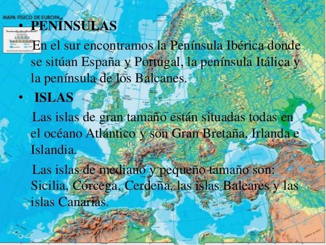 • PENÍNSULAS  En el sur encontramos la Península Ibérica donde  se sitúan España y Portugal, la península Itálica y  la pe...