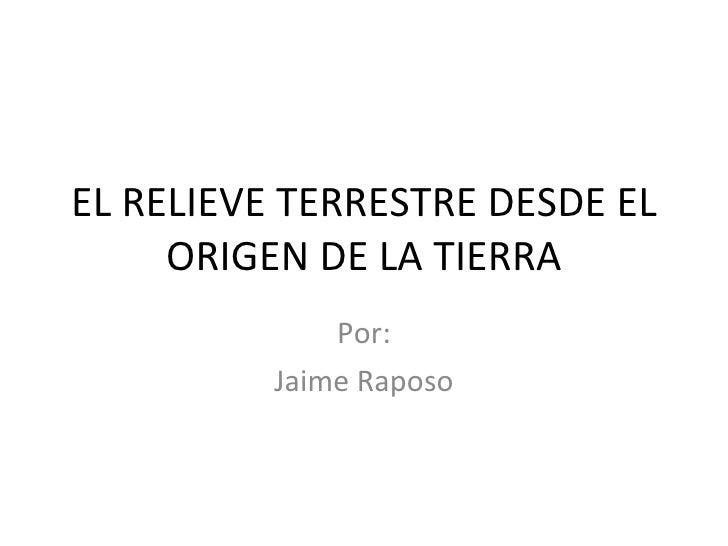 EL RELIEVE TERRESTRE DESDE EL ORIGEN DE LA TIERRA Por: Jaime Raposo