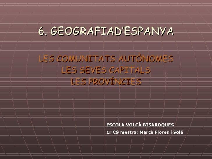 6. GEOGRAFIAD'ESPANYA LES COMUNITATS AUTÒNOMES LES SEVES CAPITALS LES PROVÍNCIES ESCOLA VOLCÀ BISAROQUES 1r CS mestra: Mer...