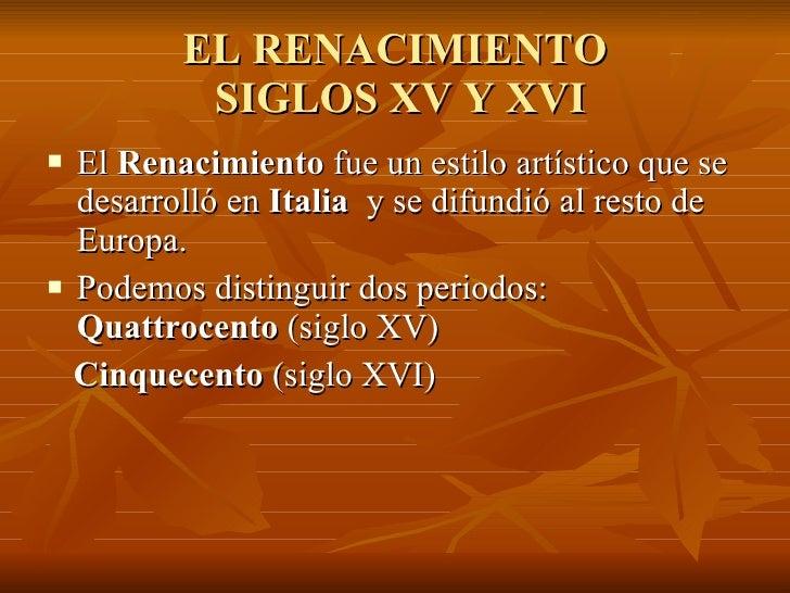 EL RENACIMIENTO  SIGLOS XV Y XVI <ul><li>El  Renacimiento  fue un estilo artístico que se desarrolló en  Italia  y se difu...