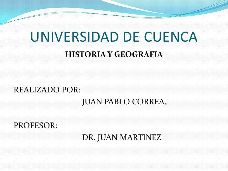 UNIVERSIDAD DE CUENCA<br />HISTORIA Y GEOGRAFIA<br />REALIZADO POR: <br />JUAN PABLO CORREA.<br />PROFESOR:<br />DR....