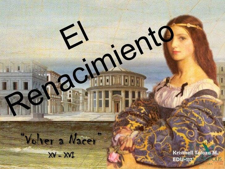 """El Renacimiento<br />""""Volver a Nacer""""<br />XV - XVI<br />KristhellToloza M.<br />EDU-117 <br />"""