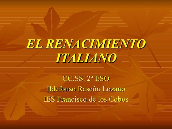 EL RENACIMIENTO ITALIANO CC.SS. 2º ESO Ildefonso Rascón Lozano IES Francisco de los Cobos