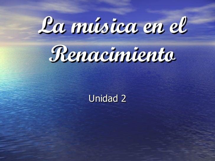 La música en el Renacimiento Unidad 2
