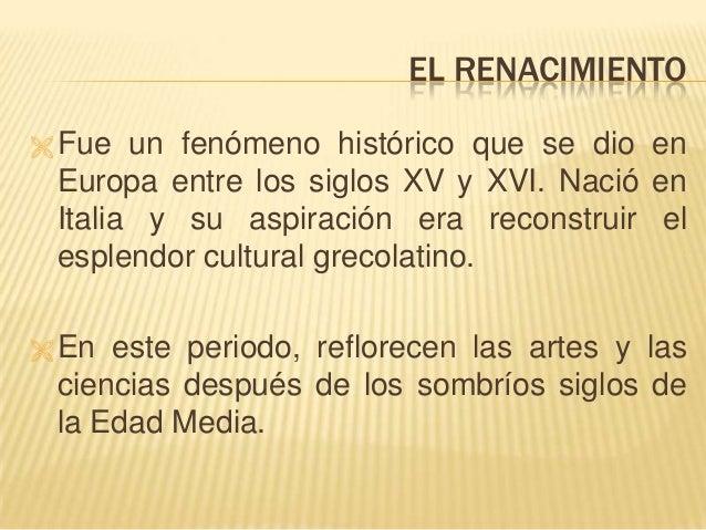 EL RENACIMIENTO  Fue un fenómeno histórico que se dio en Europa entre los siglos XV y XVI. Nació en Italia y su aspiració...