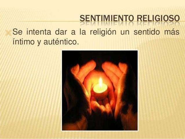 SENTIMIENTO RELIGIOSO  Se intenta dar a la religión un sentido más íntimo y auténtico.