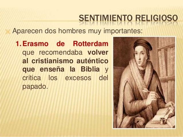 SENTIMIENTO RELIGIOSO  Aparecen dos hombres muy importantes: 1.Erasmo de Rotterdam que recomendaba volver al cristianismo...