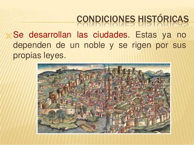 CONDICIONES HISTÓRICAS  Se desarrollan las ciudades. Estas ya no dependen de un noble y se rigen por sus propias leyes.