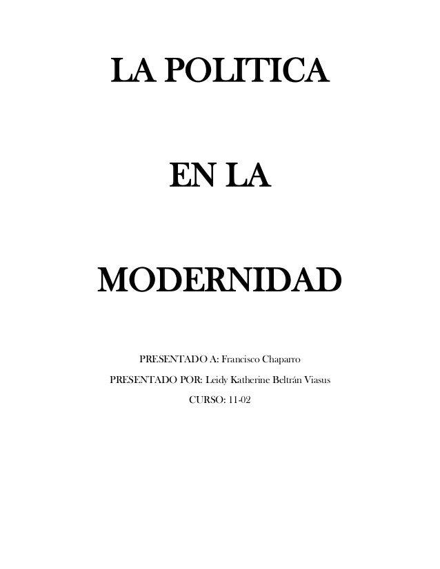 LA POLITICA EN LA MODERNIDAD PRESENTADO A: Francisco Chaparro PRESENTADO POR: Leidy Katherine Beltrán Viasus CURSO: 11-02