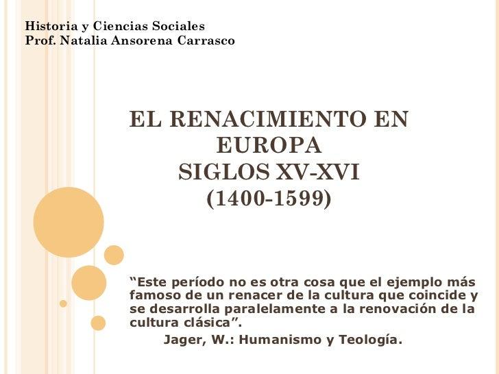 """EL RENACIMIENTO EN EUROPA SIGLOS XV-XVI (1400-1599) Historia y Ciencias Sociales Prof. Natalia Ansorena Carrasco """" Este pe..."""